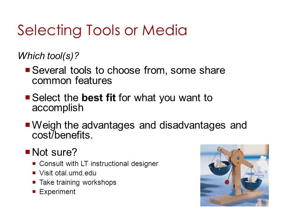Selecting Tools or Media Several tools to choose from, some share common features Select the best fit for what you want to accomplish Weigh the advant