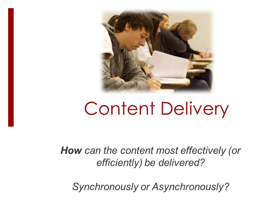 Content Delivery How can the content most effectively (or efficiently) be delivered? Synchronously or Asynchronously?