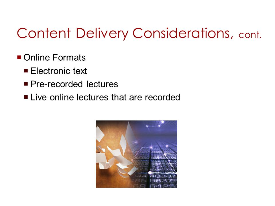 Content Delivery Considerations, cont. Online Formats Electronic text Pre-recorded lectures Live online lectures that are recorded