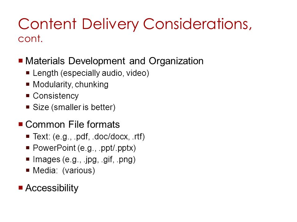 Content Delivery Considerations, cont. Materials Development and Organization Length (especially audio, video) Modularity, chunking Consistency Size (