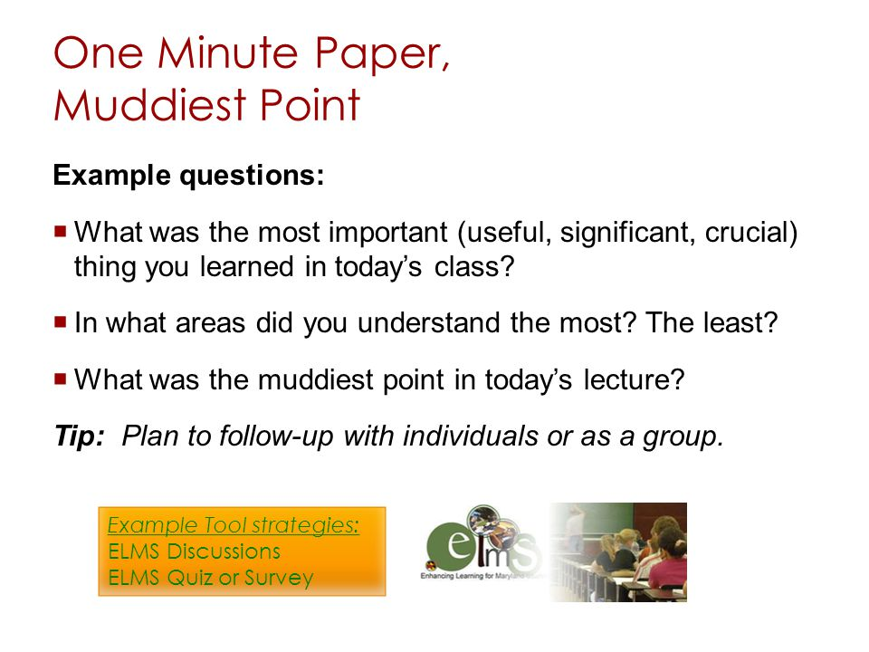 One Minute Paper, Muddiest Point Example questions: What was the most important (useful, significant, crucial) thing you learned in todays class? In w