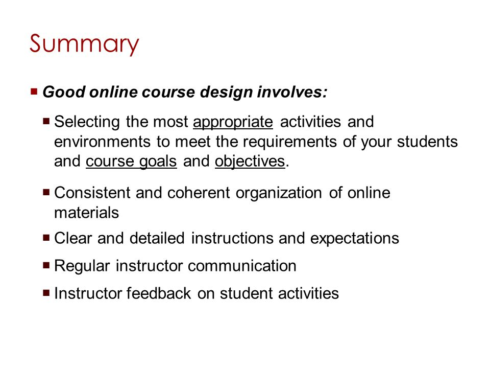 Summary Good online course design involves: Selecting the most appropriate activities and environments to meet the requirements of your students and course goals and objectives.