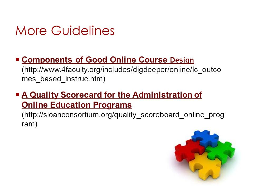 More Guidelines Components of Good Online Course Design (http://www.4faculty.org/includes/digdeeper/online/lc_outco mes_based_instruc.htm) Components of Good Online Course Design A Quality Scorecard for the Administration of Online Education Programs (http://sloanconsortium.org/quality_scoreboard_online_prog ram) A Quality Scorecard for the Administration of Online Education Programs