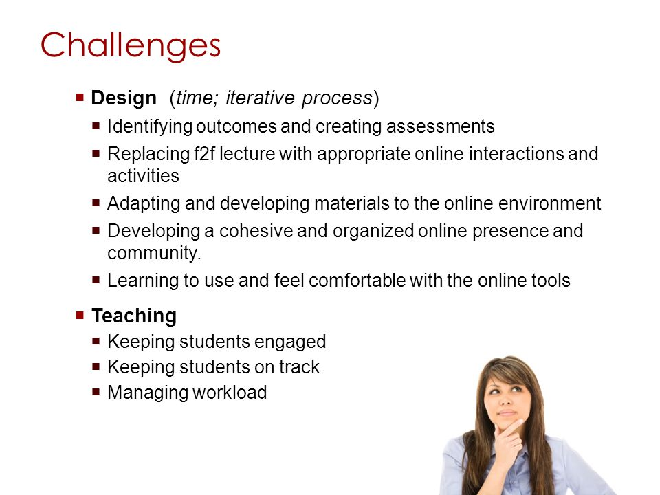 Challenges Design (time; iterative process) Identifying outcomes and creating assessments Replacing f2f lecture with appropriate online interactions a