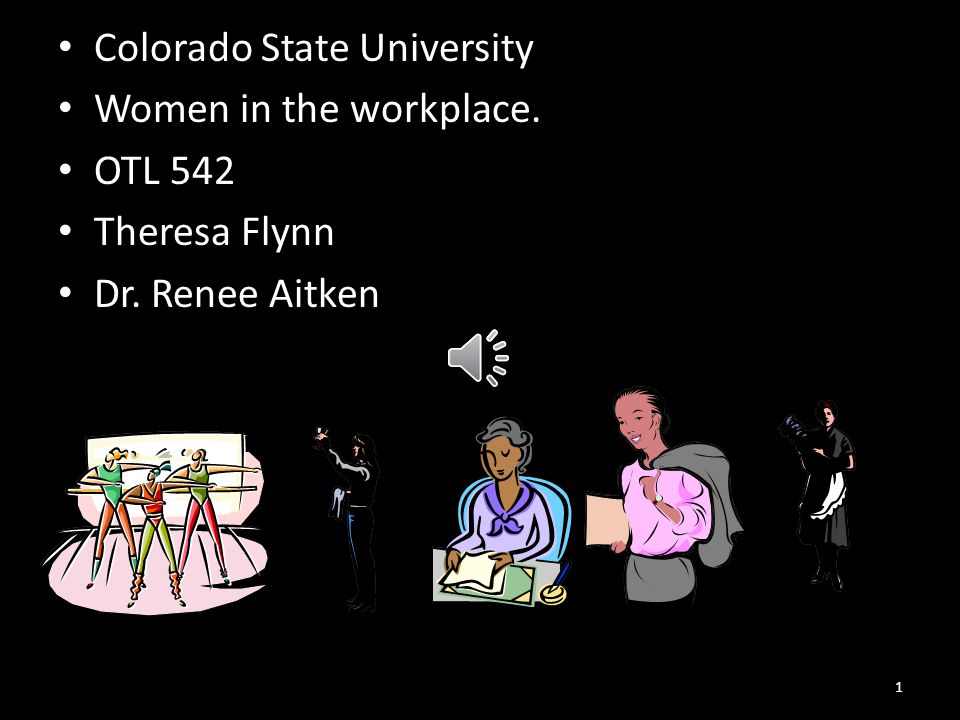 Colorado State University Women in the workplace. OTL 542 Theresa Flynn Dr. Renee Aitken 1