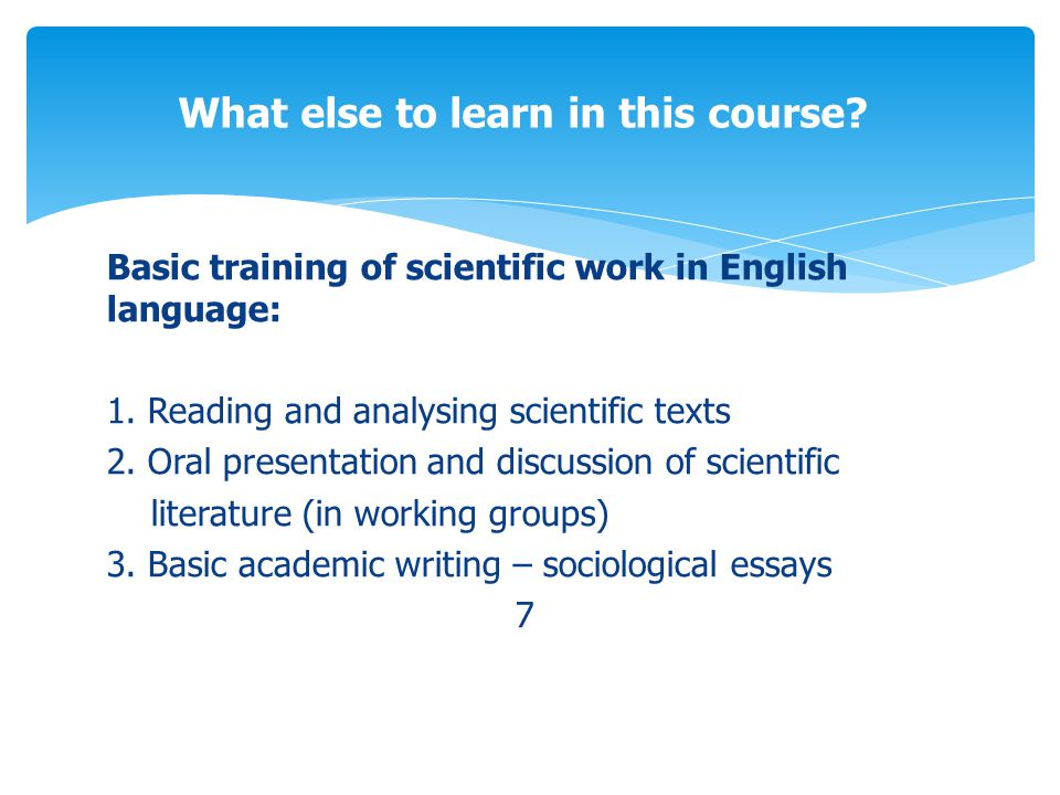 Basic training of scientific work in English language: 1. Reading and analysing scientific texts 2. Oral presentation and discussion of scientific lit
