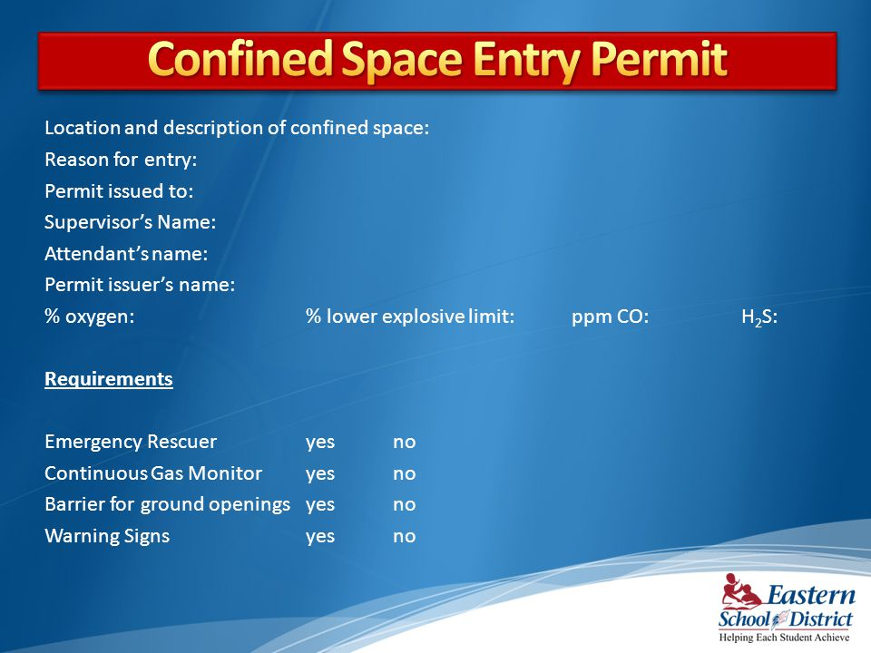 Location and description of confined space: Reason for entry: Permit issued to: Supervisors Name: Attendants name: Permit issuers name: % oxygen:% low