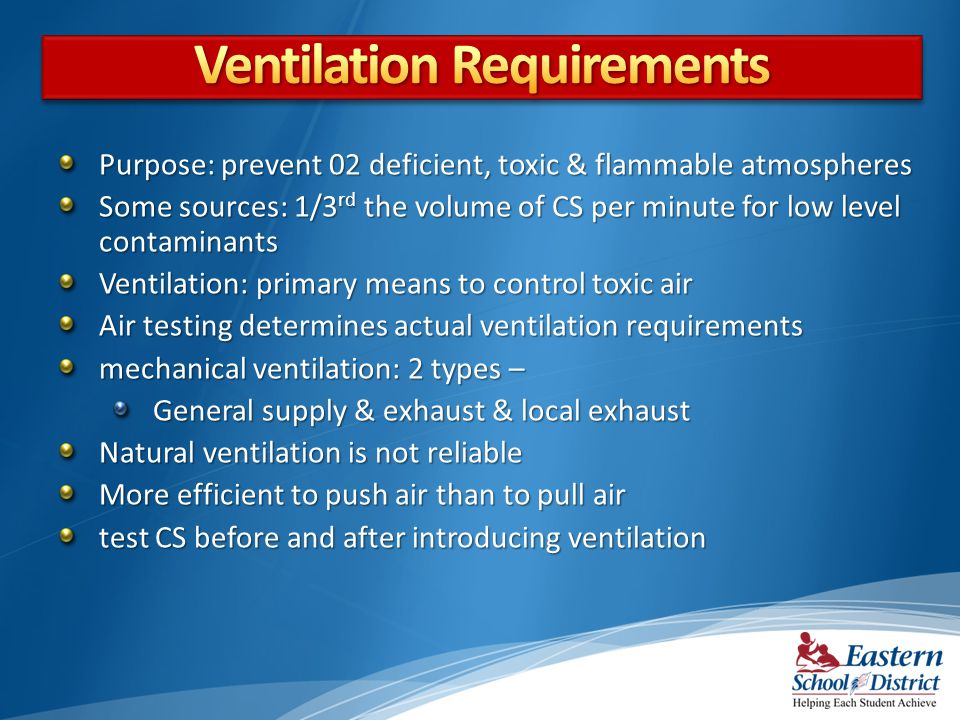 Purpose: prevent 02 deficient, toxic & flammable atmospheres Some sources: 1/3 rd the volume of CS per minute for low level contaminants Ventilation: primary means to control toxic air Air testing determines actual ventilation requirements mechanical ventilation: 2 types – General supply & exhaust & local exhaust Natural ventilation is not reliable More efficient to push air than to pull air test CS before and after introducing ventilation