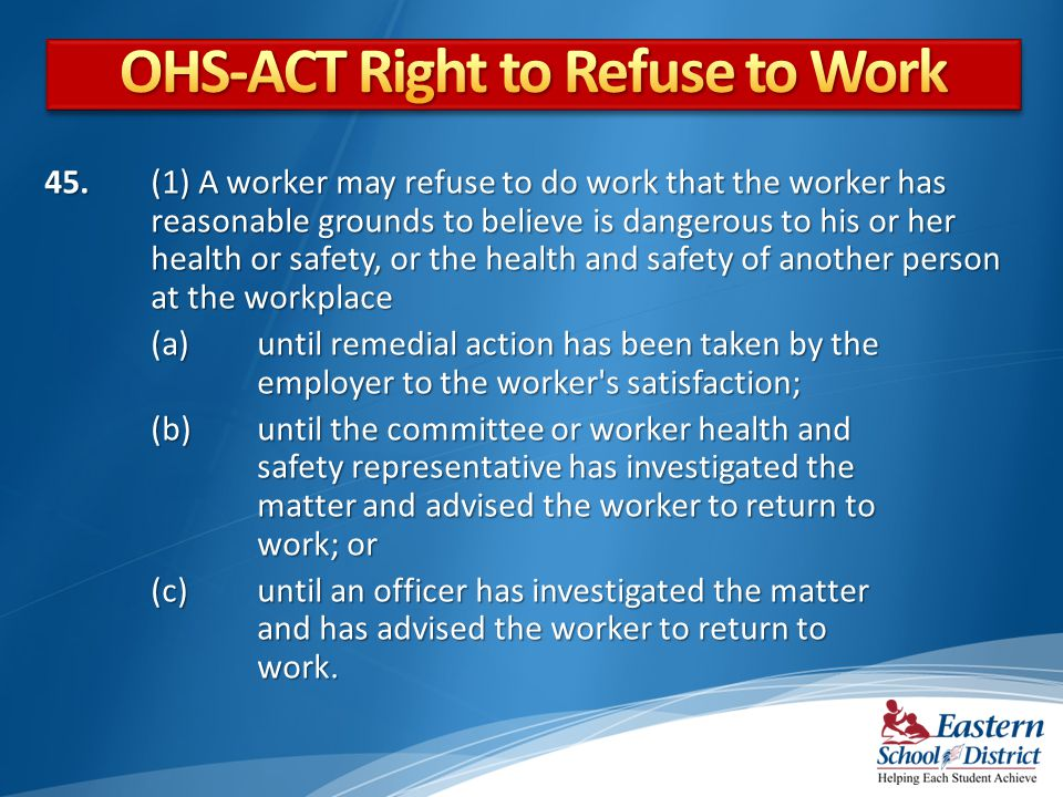 45. (1) A worker may refuse to do work that the worker has reasonable grounds to believe is dangerous to his or her health or safety, or the health an