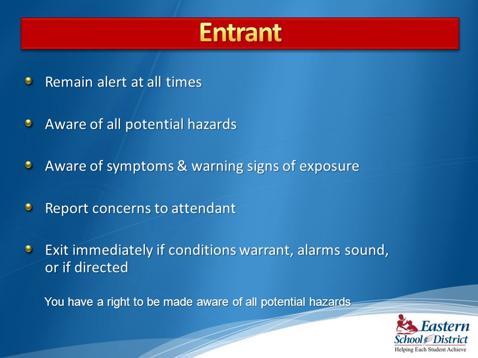 Remain alert at all times Aware of all potential hazards Aware of symptoms & warning signs of exposure Report concerns to attendant Exit immediately if conditions warrant, alarms sound, or if directed You have a right to be made aware of all potential hazards