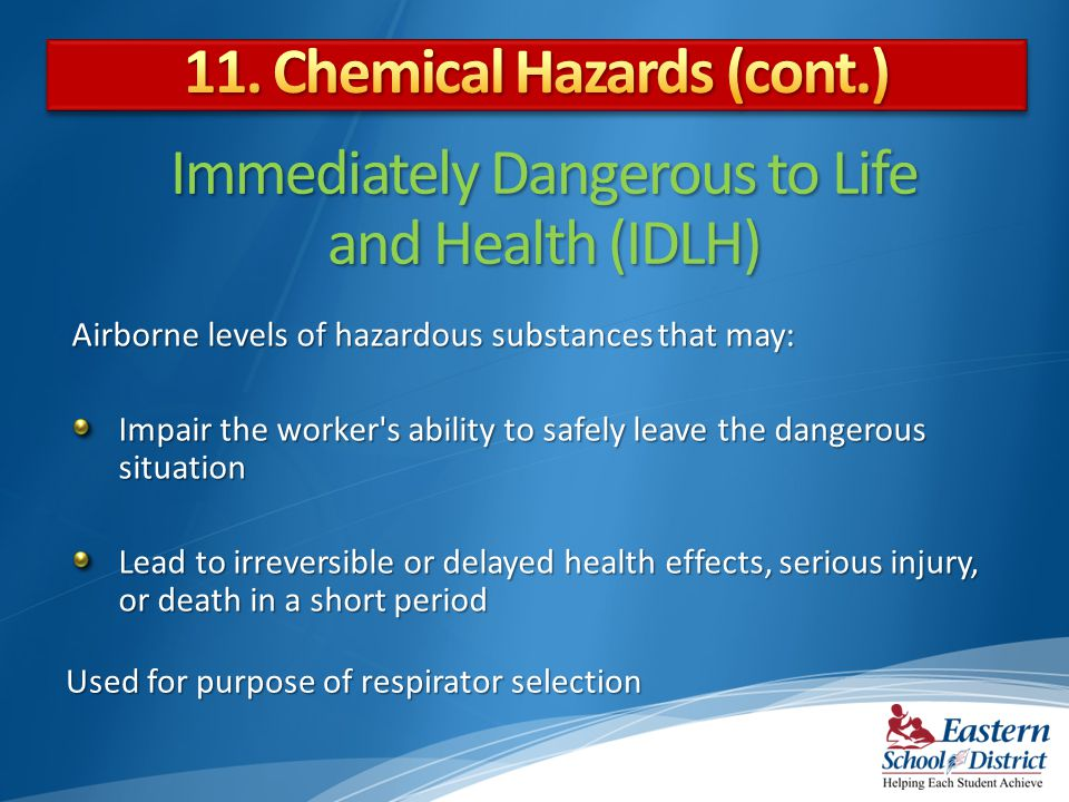 Immediately Dangerous to Life and Health (IDLH) Used for purpose of respirator selection Airborne levels of hazardous substances that may: Impair the