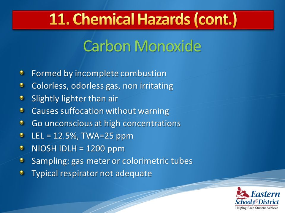 Carbon Monoxide Formed by incomplete combustion Colorless, odorless gas, non irritating Slightly lighter than air Causes suffocation without warning Go unconscious at high concentrations LEL = 12.5%, TWA=25 ppm NIOSH IDLH = 1200 ppm Sampling: gas meter or colorimetric tubes Typical respirator not adequate