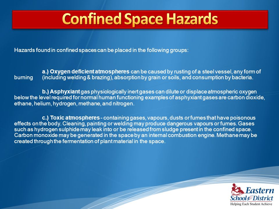 Hazards found in confined spaces can be placed in the following groups: a.) Oxygen deficient atmospheres can be caused by rusting of a steel vessel, any form of burning (including welding & brazing), absorption by grain or soils, and consumption by bacteria.