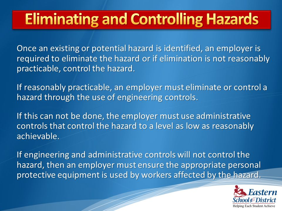 Once an existing or potential hazard is identified, an employer is required to eliminate the hazard or if elimination is not reasonably practicable, control the hazard.