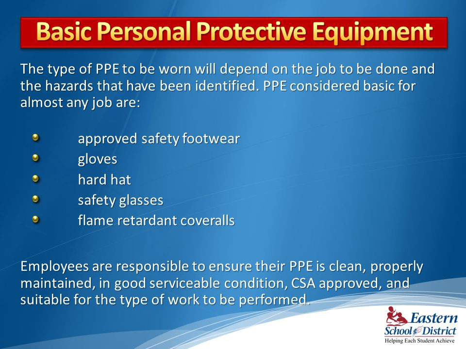 The type of PPE to be worn will depend on the job to be done and the hazards that have been identified.