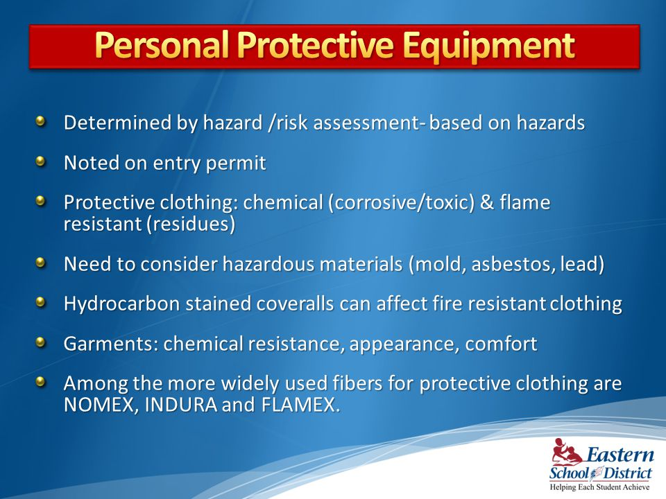 Determined by hazard /risk assessment- based on hazards Noted on entry permit Protective clothing: chemical (corrosive/toxic) & flame resistant (residues) Need to consider hazardous materials (mold, asbestos, lead) Hydrocarbon stained coveralls can affect fire resistant clothing Garments: chemical resistance, appearance, comfort Among the more widely used fibers for protective clothing are NOMEX, INDURA and FLAMEX.