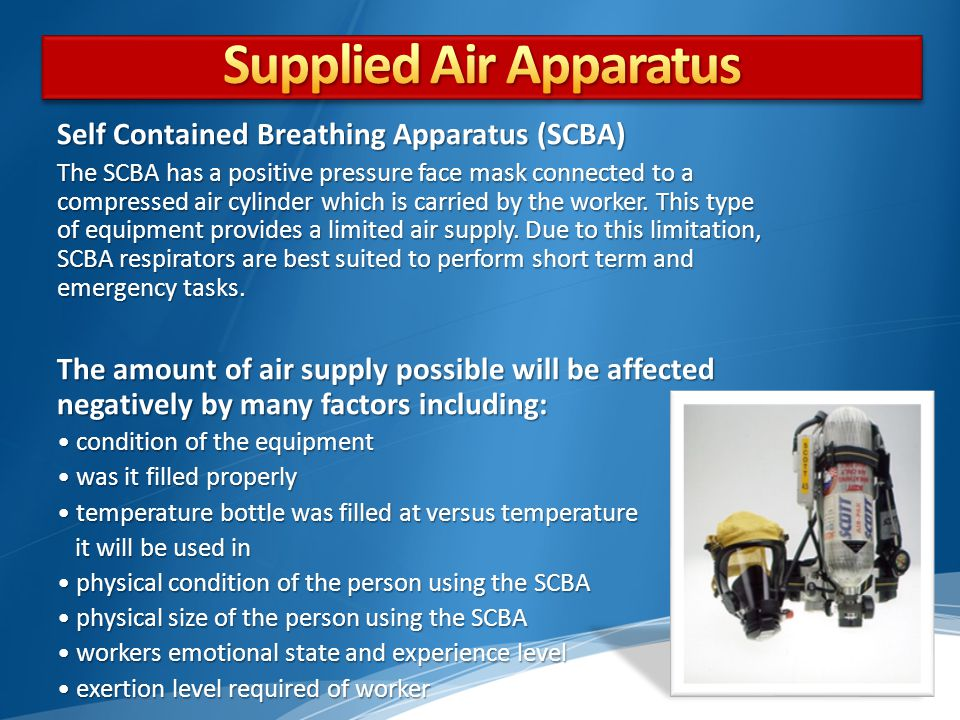 Self Contained Breathing Apparatus (SCBA) The SCBA has a positive pressure face mask connected to a compressed air cylinder which is carried by the worker.