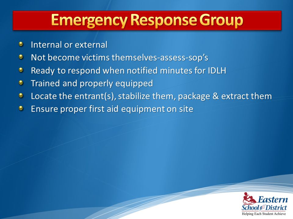 Internal or external Not become victims themselves-assess-sops Ready to respond when notified minutes for IDLH Trained and properly equipped Locate the entrant(s), stabilize them, package & extract them Ensure proper first aid equipment on site