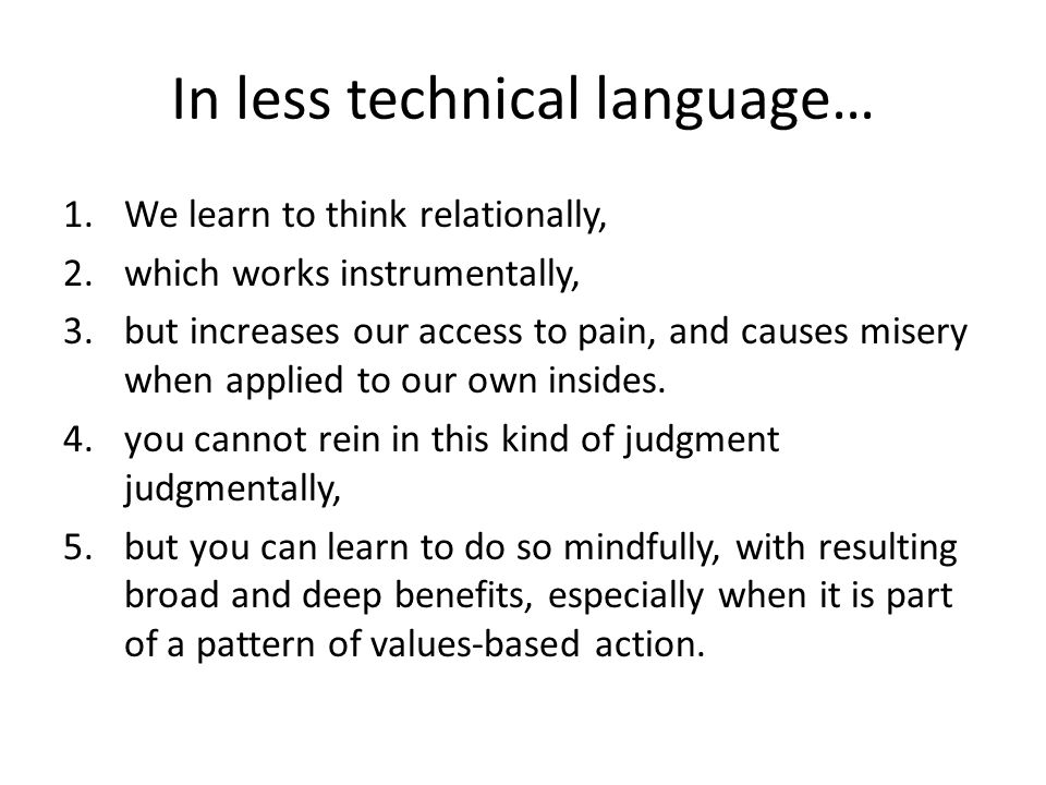 In less technical language… 1.We learn to think relationally, 2.which works instrumentally, 3.but increases our access to pain, and causes misery when