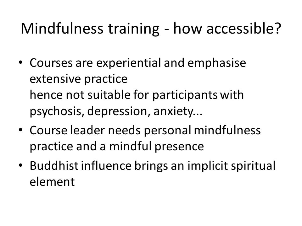 Mindfulness training - how accessible? Courses are experiential and emphasise extensive practice hence not suitable for participants with psychosis, d