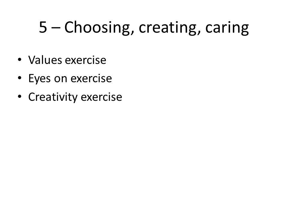 5 – Choosing, creating, caring Values exercise Eyes on exercise Creativity exercise