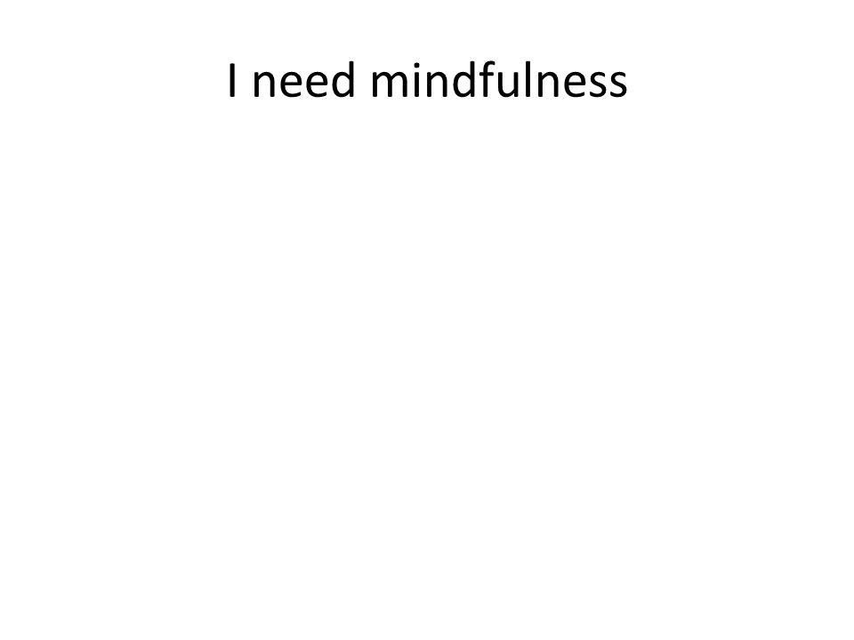 I need mindfulness