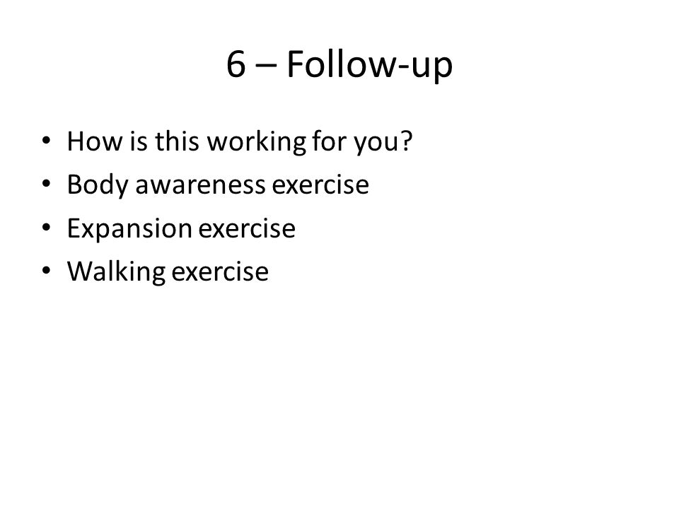 6 – Follow-up How is this working for you? Body awareness exercise Expansion exercise Walking exercise