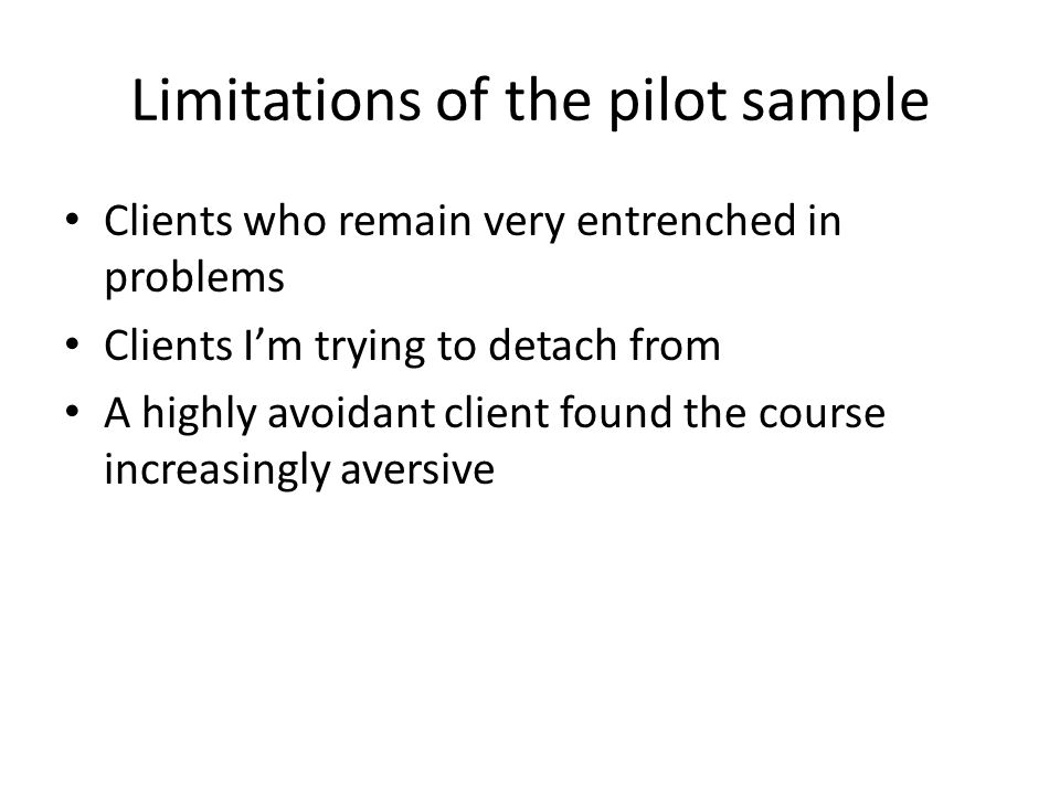 Limitations of the pilot sample Clients who remain very entrenched in problems Clients Im trying to detach from A highly avoidant client found the cou