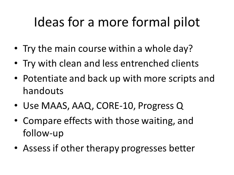 Ideas for a more formal pilot Try the main course within a whole day? Try with clean and less entrenched clients Potentiate and back up with more scri