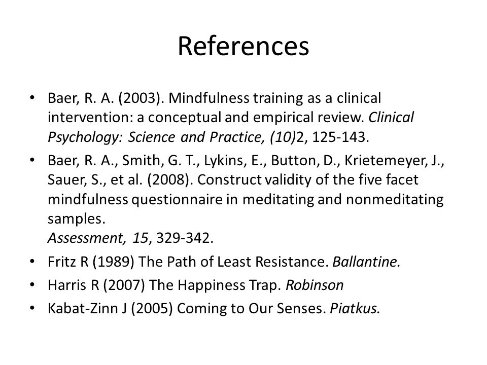 References Baer, R. A. (2003). Mindfulness training as a clinical intervention: a conceptual and empirical review. Clinical Psychology: Science and Pr