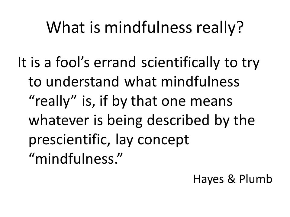 What is mindfulness really? It is a fools errand scientifically to try to understand what mindfulness really is, if by that one means whatever is bein