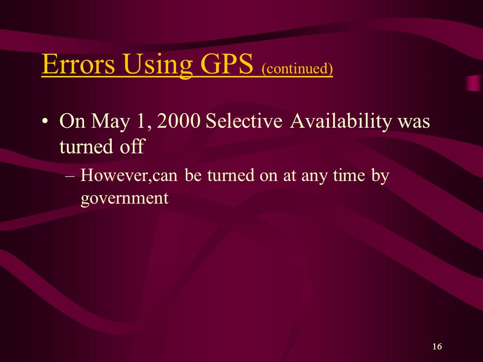 16 Errors Using GPS (continued) On May 1, 2000 Selective Availability was turned off –However,can be turned on at any time by government