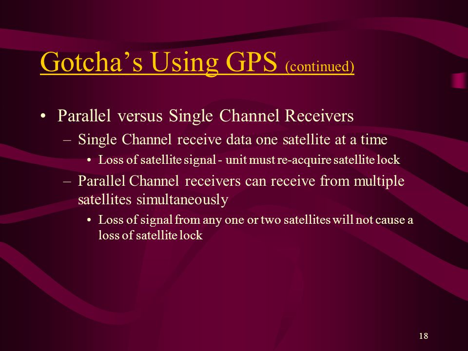 18 Gotchas Using GPS (continued) Parallel versus Single Channel Receivers –Single Channel receive data one satellite at a time Loss of satellite signal - unit must re-acquire satellite lock –Parallel Channel receivers can receive from multiple satellites simultaneously Loss of signal from any one or two satellites will not cause a loss of satellite lock