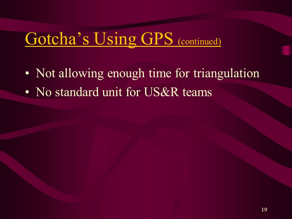 19 Gotchas Using GPS (continued) Not allowing enough time for triangulation No standard unit for US&R teams