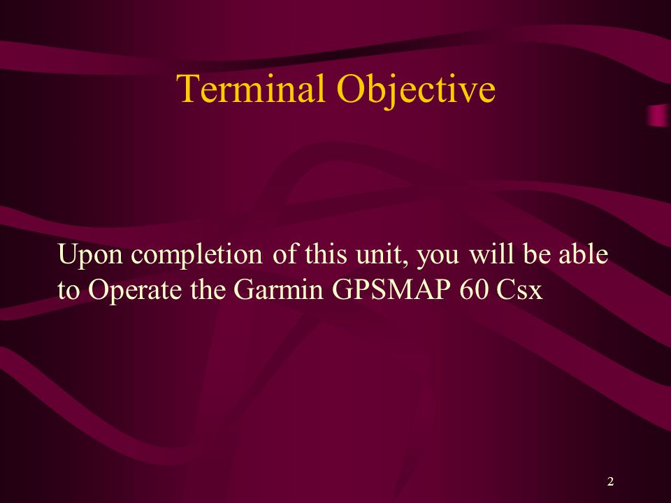 2 Terminal Objective Upon completion of this unit, you will be able to Operate the Garmin GPSMAP 60 Csx