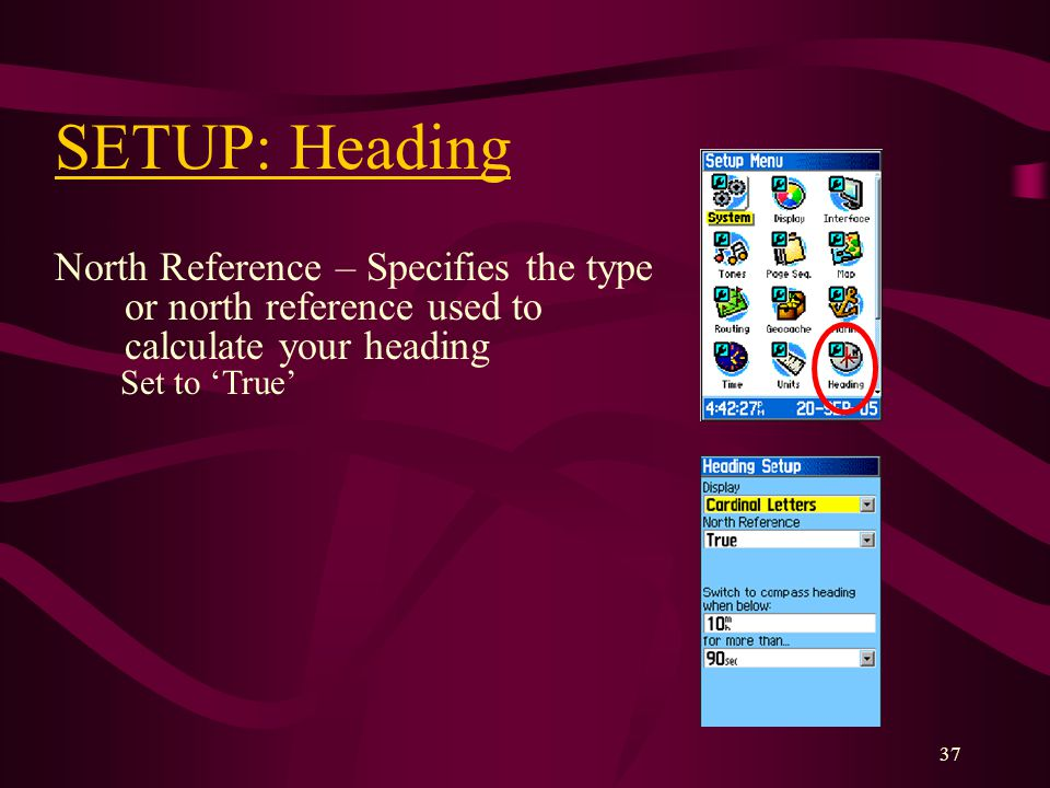 37 SETUP: Heading North Reference – Specifies the type or north reference used to calculate your heading Set to True