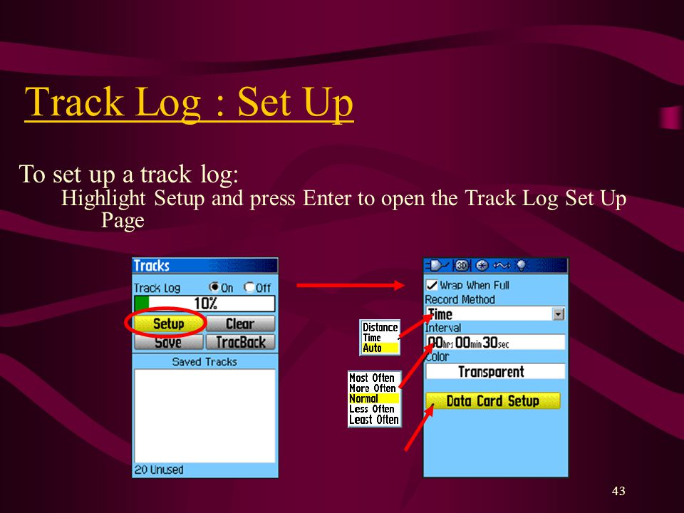43 Track Log : Set Up To set up a track log: Highlight Setup and press Enter to open the Track Log Set Up Page Data Card Option