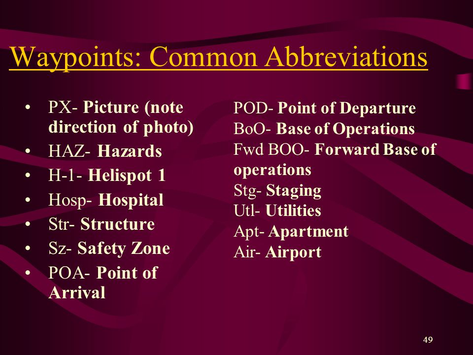 49 Waypoints: Common Abbreviations PX- Picture (note direction of photo) HAZ- Hazards H-1- Helispot 1 Hosp- Hospital Str- Structure Sz- Safety Zone POA- Point of Arrival POD- Point of Departure BoO- Base of Operations Fwd BOO- Forward Base of operations Stg- Staging Utl- Utilities Apt- Apartment Air- Airport