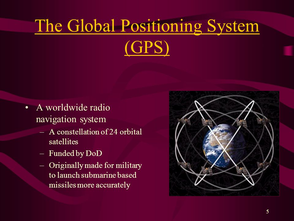 5 The Global Positioning System (GPS) A worldwide radio navigation system –A constellation of 24 orbital satellites –Funded by DoD –Originally made for military to launch submarine based missiles more accurately