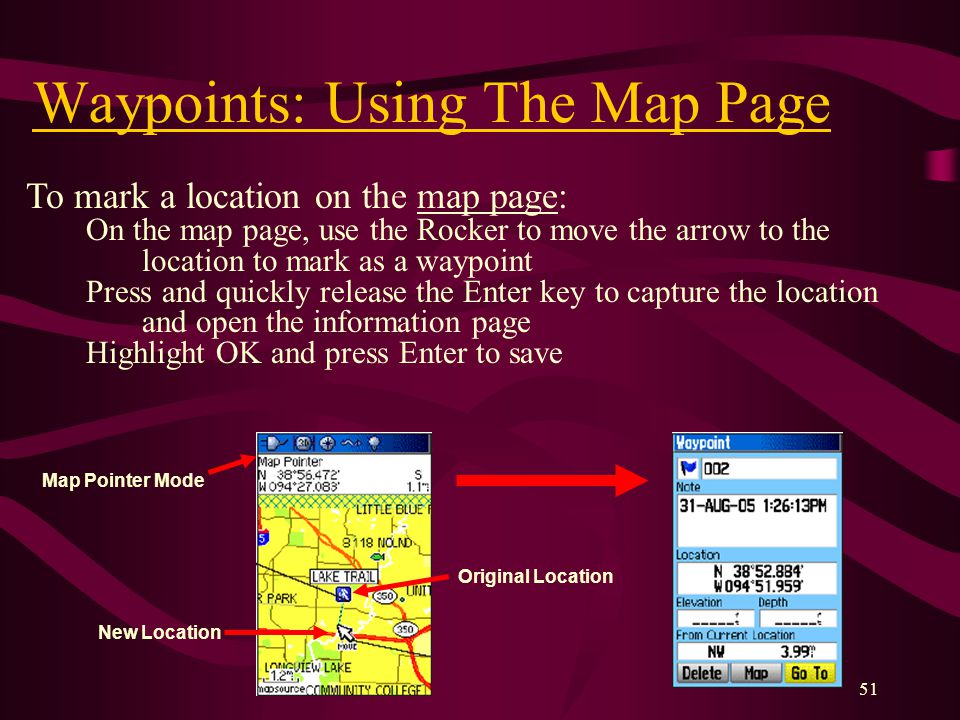 51 Waypoints: Using The Map Page To mark a location on the map page: On the map page, use the Rocker to move the arrow to the location to mark as a waypoint Press and quickly release the Enter key to capture the location and open the information page Highlight OK and press Enter to save Map Pointer Mode Original Location New Location