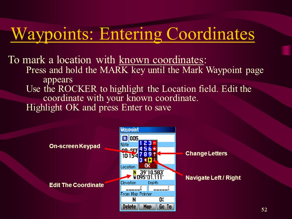 52 Waypoints: Entering Coordinates To mark a location with known coordinates: Press and hold the MARK key until the Mark Waypoint page appears Use the ROCKER to highlight the Location field.
