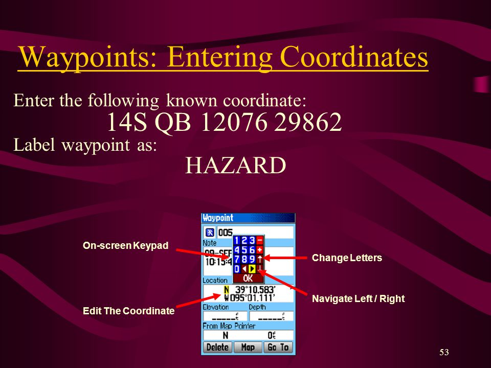 53 Waypoints: Entering Coordinates Enter the following known coordinate: 14S QB Label waypoint as: HAZARD On-screen Keypad Edit The Coordinate Change Letters Navigate Left / Right