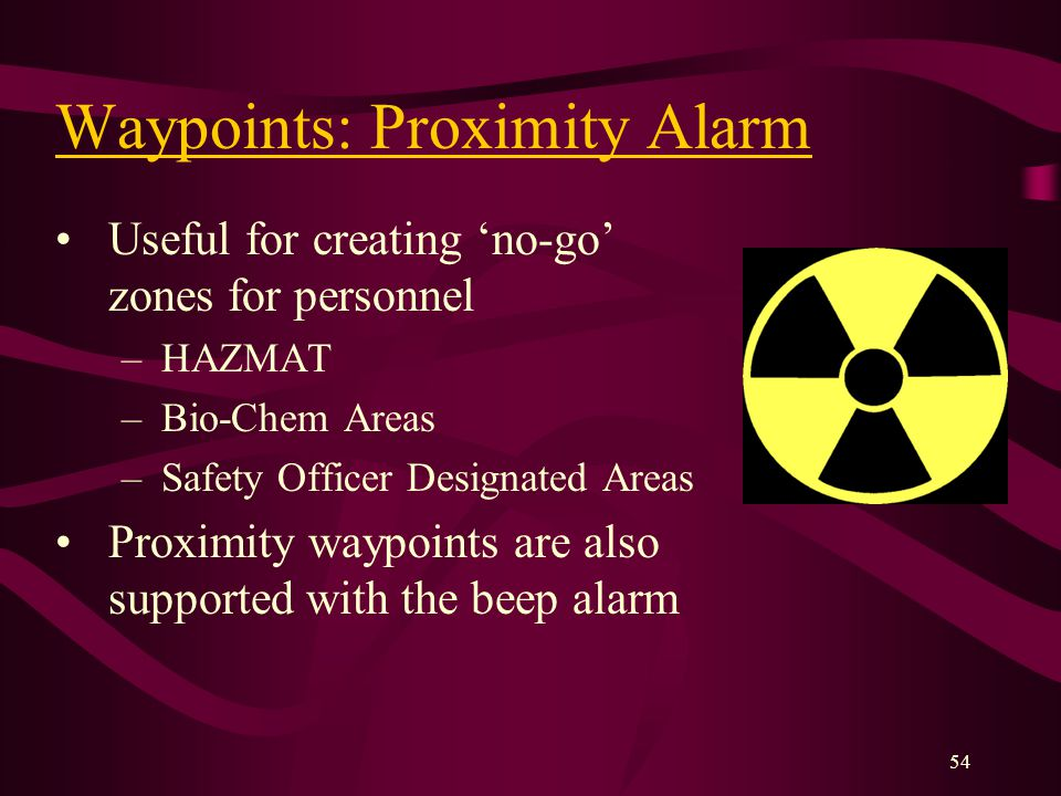 54 Useful for creating no-go zones for personnel –HAZMAT –Bio-Chem Areas –Safety Officer Designated Areas Proximity waypoints are also supported with the beep alarm Waypoints: Proximity Alarm