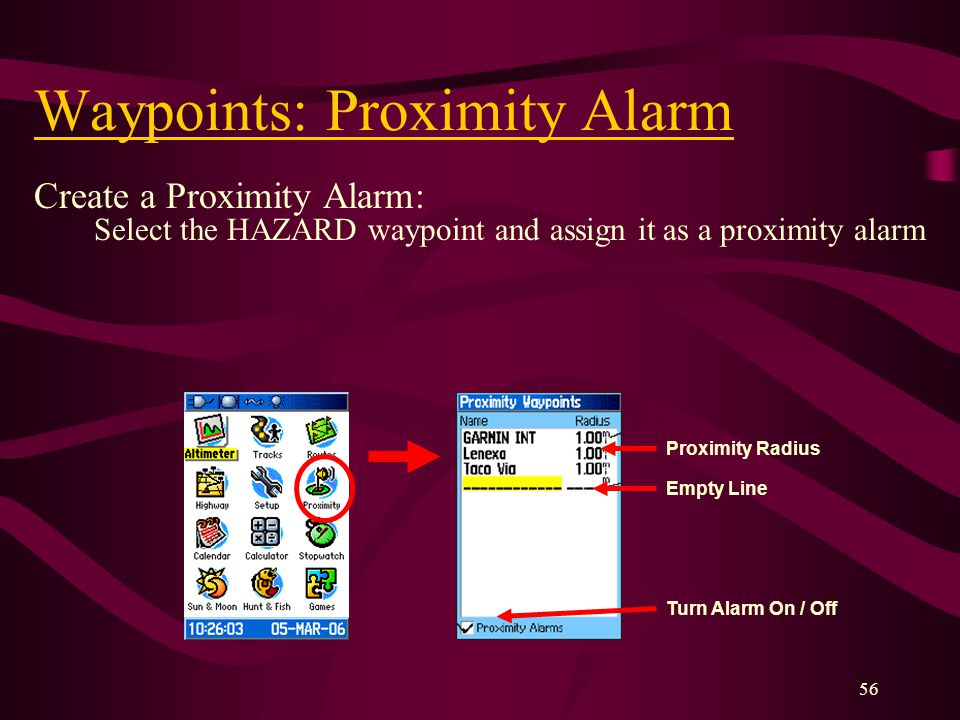 56 Waypoints: Proximity Alarm Create a Proximity Alarm: Select the HAZARD waypoint and assign it as a proximity alarm Turn Alarm On / Off Empty Line Proximity Radius