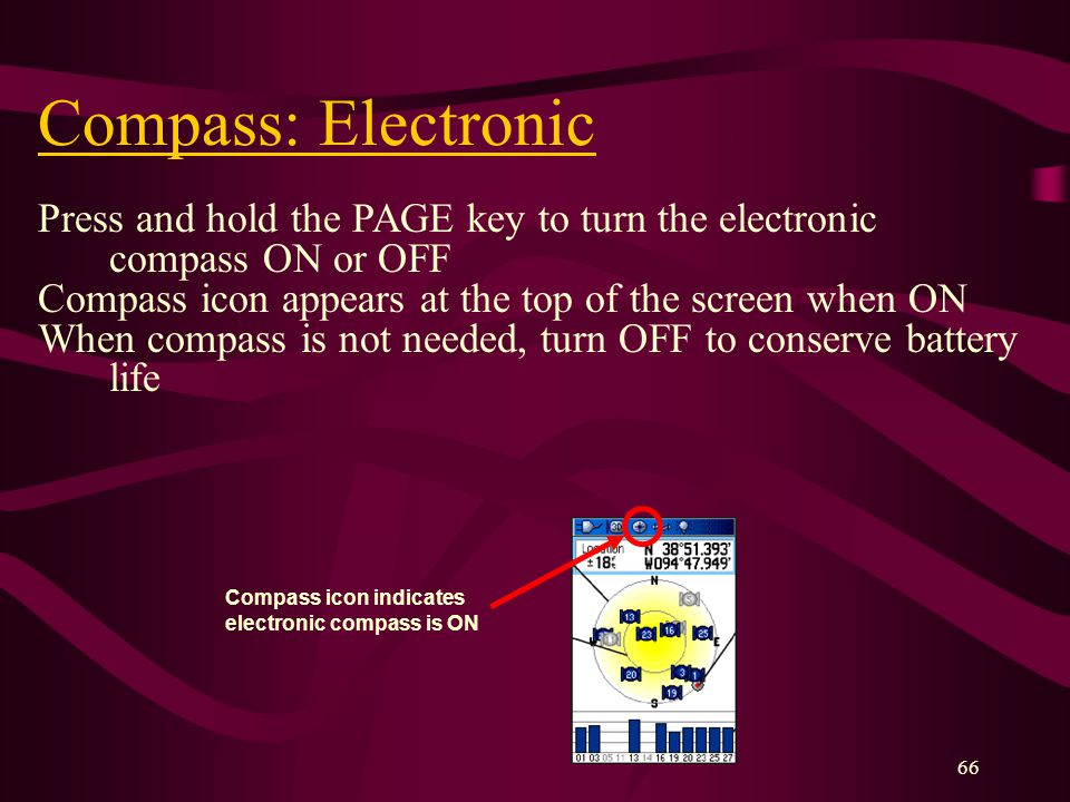 66 Compass: Electronic Press and hold the PAGE key to turn the electronic compass ON or OFF Compass icon appears at the top of the screen when ON When compass is not needed, turn OFF to conserve battery life Compass icon indicates electronic compass is ON