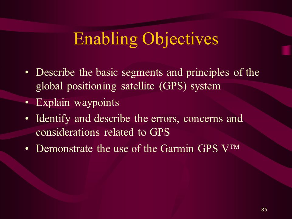 85 Enabling Objectives Describe the basic segments and principles of the global positioning satellite (GPS) system Explain waypoints Identify and describe the errors, concerns and considerations related to GPS Demonstrate the use of the Garmin GPS V