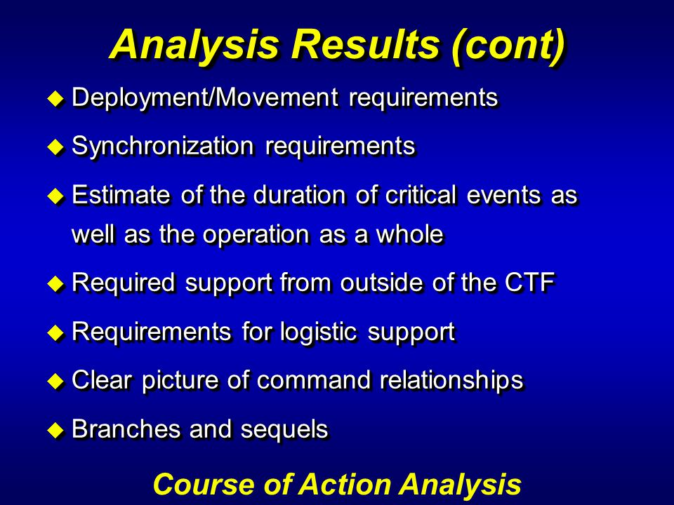 Analysis Results (cont) u Deployment/Movement requirements u Synchronization requirements u Estimate of the duration of critical events as well as the