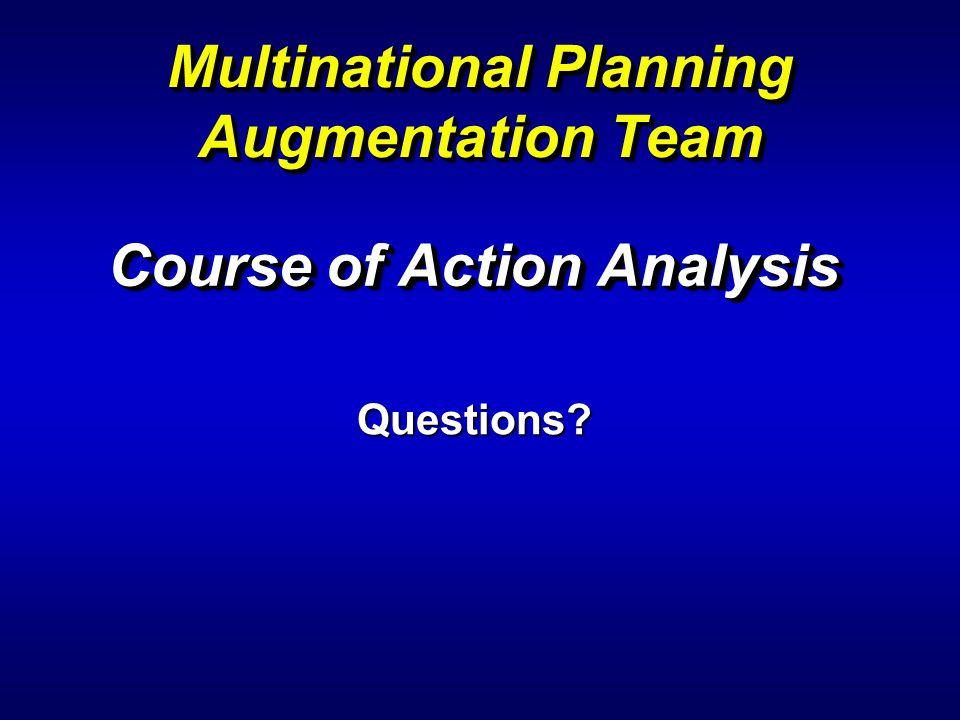 Course of Action Analysis Course of Action Analysis Multinational Planning Augmentation Team Questions?