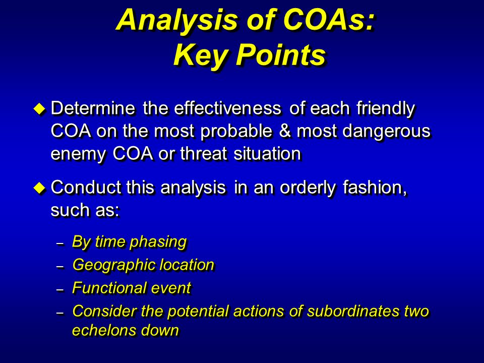u Determine the effectiveness of each friendly COA on the most probable & most dangerous enemy COA or threat situation u Conduct this analysis in an o