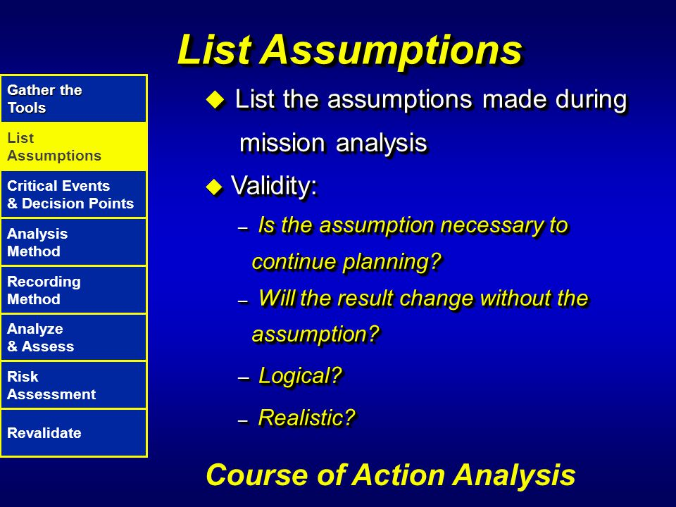 List Assumptions u List the assumptions made during mission analysis u Validity: – Is the assumption necessary to continue planning? – Will the result